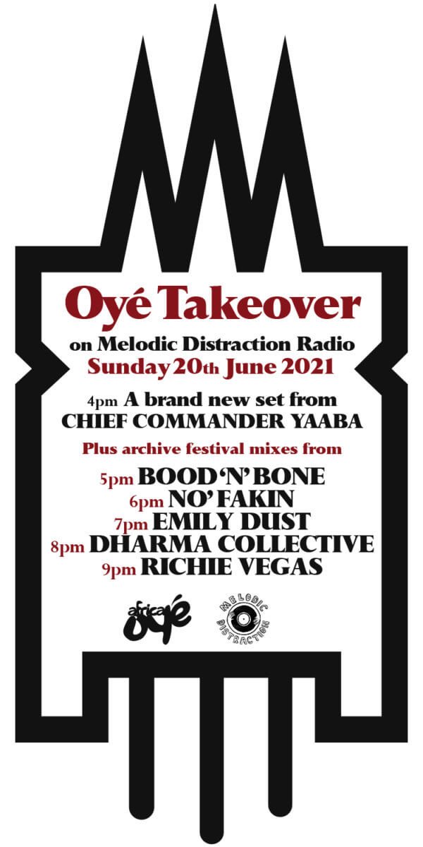 """""""Oye Takeover on Melodic Distraction Radio"""" Sunday 20th June 2021 4pm - A brand new set from CHIEF COMMANDER YAABA Plus archive festival mixes from 5pm BOOD 'N' BONE 6pm NO' FAKIN 7pm EMILY DUST 8pm DHARMA COLLECTIVE 9pm RICHIE VEGAS"""